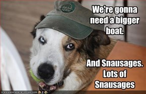 We're gonna need a bigger boat.   And Snausages.  Lots of Snausages