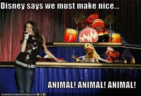 Disney says we must make nice...  ANIMAL! ANIMAL! ANIMAL!