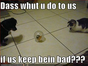 Dass whut u do to us  if us keep bein bad???