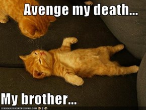 Avenge my death...  My brother...