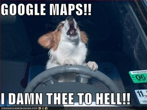 GOOGLE MAPS!!  I DAMN THEE TO HELL!!