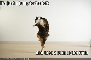 It's just a jump to the left  And then a step to the right