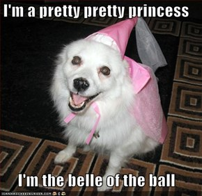 I'm a pretty pretty princess  I'm the belle of the ball