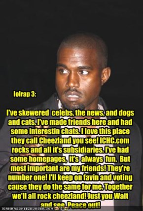 I've skewered  celebs, the news, and dogs and cats. I've made friends here and had some interestin chats. I love this place they call Cheezland you see! ICHC.com rocks and all it's subsidiaries. I've had some homepages,  it's  always  fun.  But  most impo