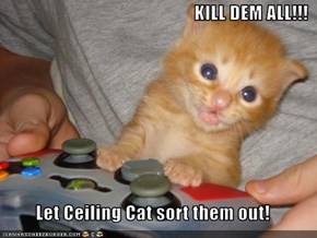 KILL DEM ALL!!!  Let Ceiling Cat sort them out!