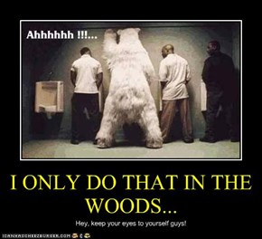 I ONLY DO THAT IN THE WOODS...