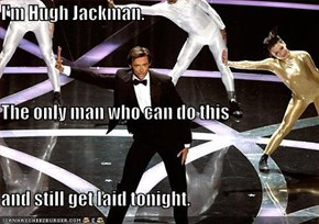 I'm Hugh Jackman. The only man who can do this and still get laid tonight.
