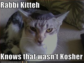 Rabbi Kitteh  Knows that wasn't Kosher
