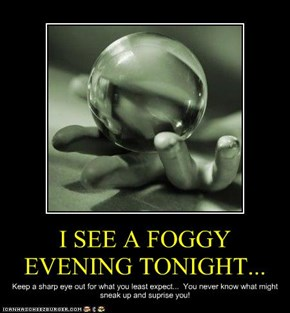 I SEE A FOGGY EVENING TONIGHT...