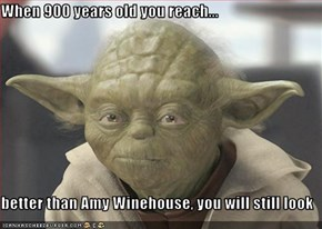 When 900 years old you reach...  better than Amy Winehouse, you will still look