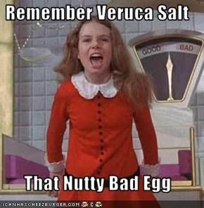 Remember Veruca Salt  That Nutty Bad Egg