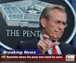 Breaking News - Rumsfeld shows the press how much he cares