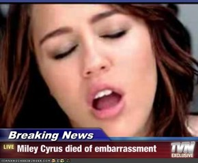 Breaking News - Miley Cyrus died of embarrassment