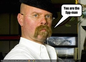 You are the Egg-man