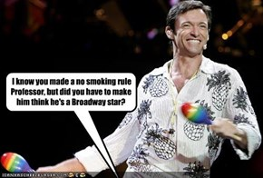 I know you made a no smoking rule Professor, but did you have to make him think he's a Broadway star?