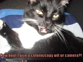 How bout I give u colonozcopy wit ur camera?!