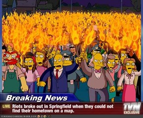 Breaking News - Riots broke out in Springfield when they could not find their hometown on a map.