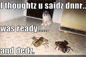 I thoughtz u saidz dnnr..  was ready...... and dedz.