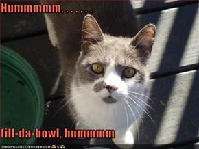 Hummmmm. . . . . . .  fill-da-bowl, hummmm