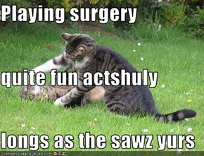 Playing surgery quite fun actshuly longs as the sawz yurs