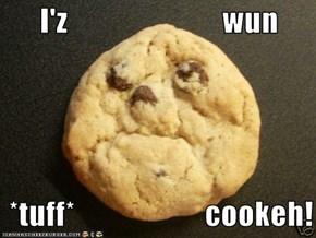 I'z                         wun      *tuff*                     cookeh!