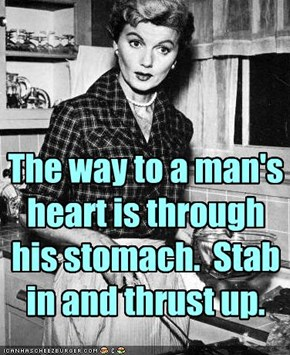 The way to a man's heart is through his stomach.  Stab in and thrust up.