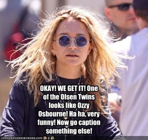 OKAY! WE GET IT! One of the Olsen Twins looks like Ozzy Osbourne! Ha ha, very funny! Now go caption something else!