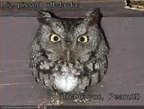I iz pissed off-fa-fa!  (Thank yoo, Peanut!)
