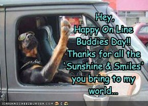 Hey,  Happy On Line Buddies Day!! Thanks for all the 'Sunshine & Smiles' you bring to my world...