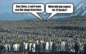 Gee, Dave...I can't even see the stage from here.