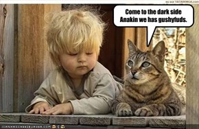 Come to the dark side Anakin we has gushyfuds.
