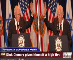 Alternate Dimension News - Dick Cheney gives himself a high five