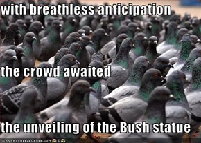 with breathless anticipation the crowd awaited the unveiling of the Bush statue