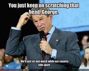 You just keep on scratching that head, George.