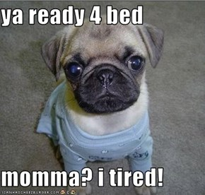 ya ready 4 bed  momma? i tired!