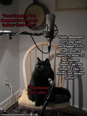 """An ur lissenin to Teh Basement Cat Sho. Letz taek our furst callur.""*Hello, Basement Cat. Long tiem wurshippur, first tiem callur. I wantz to noes: If mai hooman doesn't get me catnip, iz okai to shred teh showur curtin?*""Absoulutelee. Next callur..."""