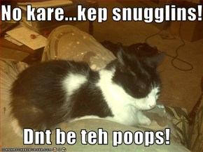No kare...kep snugglins!  Dnt be teh poops!