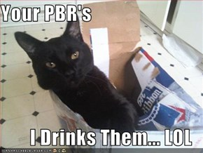 Your PBR's  I Drinks Them... LOL