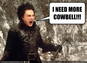 I NEED MORE COWBELL!!!