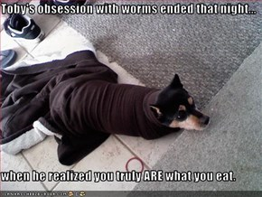 Toby's obsession with worms ended that night...  when he realized you truly ARE what you eat.