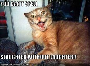 YOU CAN'T SPELL  SLAUGHTER WITHOUT LAUGHTER!!