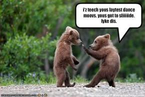 i'z teech yous laytest dance moovs. yous got to sliiiiide.lyke dis.