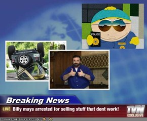 Breaking News - Billy mays arrested for selling stuff that dont work!