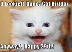 O Lookie!!  Danoz Got Birfdai  Anyway!!  Happy 29th!