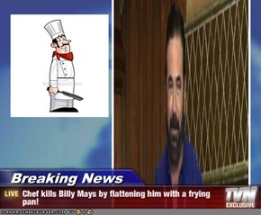 Breaking News - Chef kills Billy Mays by flattening him with a frying pan!