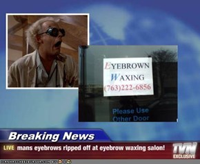 Breaking News - mans eyebrows ripped off at eyebrow waxing salon!