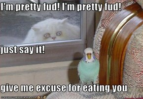 I'm pretty fud! I'm pretty fud! just say it! give me excuse for eating you
