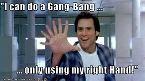 """I can do a Gang-Bang ...   ... only using my right Hand!"""