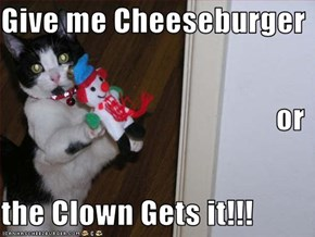 Give me Cheeseburger or  the Clown Gets it!!!