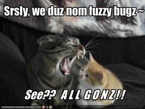 Srsly, we duz nom fuzzy bugz ~